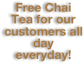 Free Chai Tea for our customers all day everyday!
